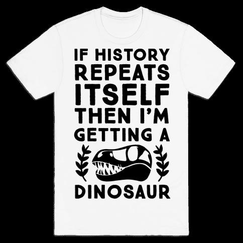 If History Repeats Itself, Then I'm Getting a Dinosaur Mens T-Shirt