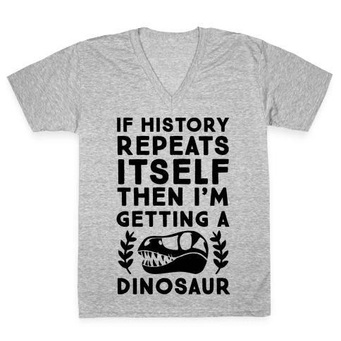 If History Repeats Itself, Then I'm Getting a Dinosaur V-Neck Tee Shirt