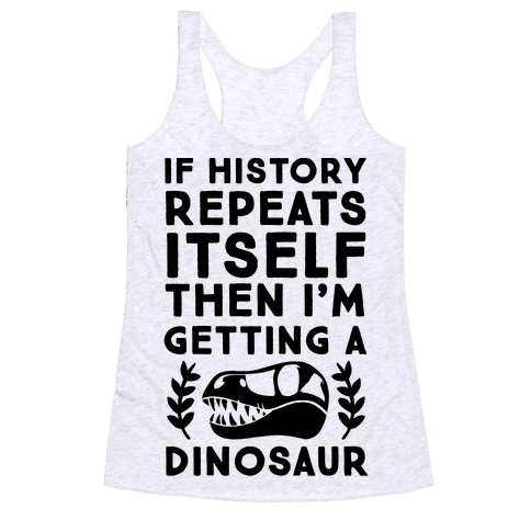 If History Repeats Itself, Then I'm Getting a Dinosaur Racerback Tank Top