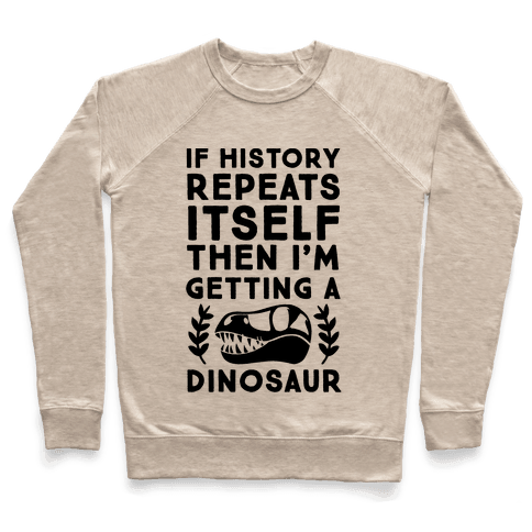 If History Repeats Itself, Then I'm Getting a Dinosaur Pullover