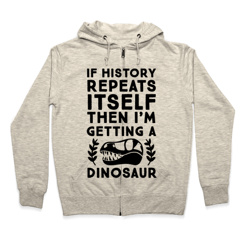 If History Repeats Itself, Then I'm Getting a Dinosaur Zip Hoodie