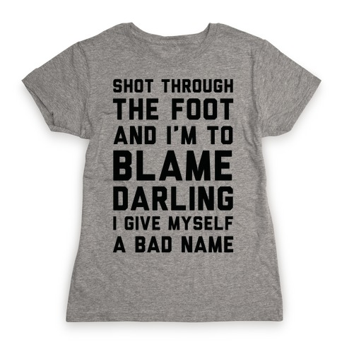 Shot Through The Foot And I'm To Blame Darling I Give Myself a Bad Name Womens T-Shirt
