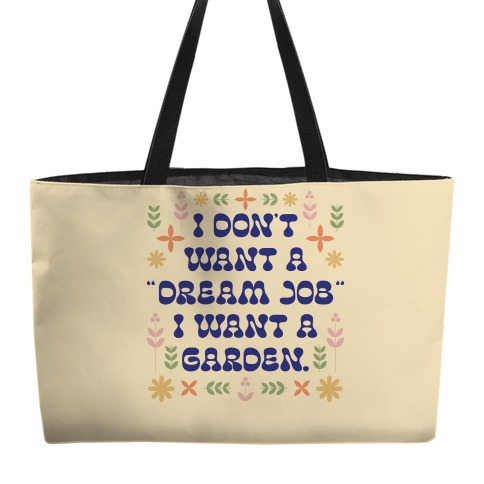 """I Don't Want A """"Dream Job"""" I Want A Garden Weekender Tote"""