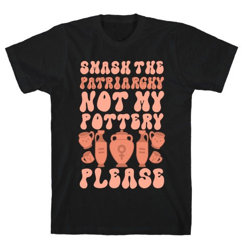 Smash The Patriarchy Not My Pottery Please T-Shirt