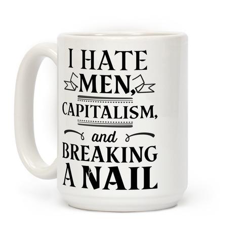 I Hate Men Capitalism And Breaking A Nail Coffee Mug