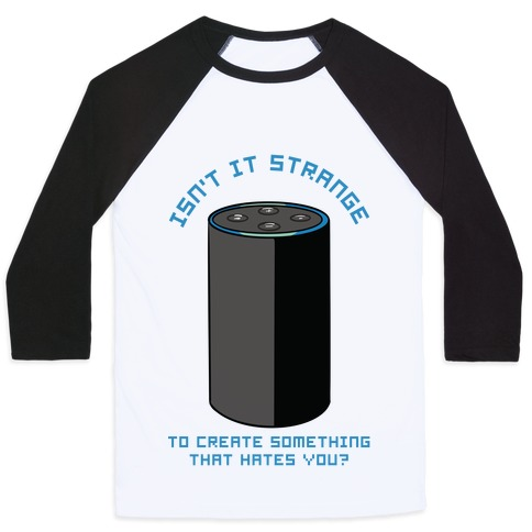 Isn't it Strange To Create Something That Hates You Alexa Baseball Tee