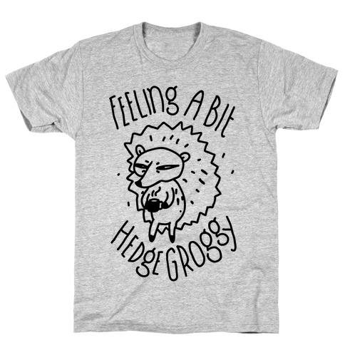 Feeling a Bit Hedge Groggy T-Shirt
