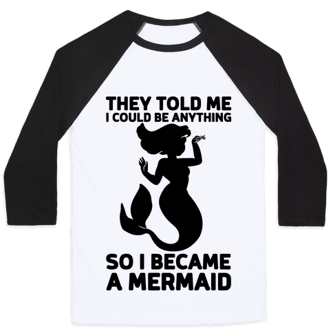 They Told Me I Could Be Anything So I Became A Mermaid Baseball Tee