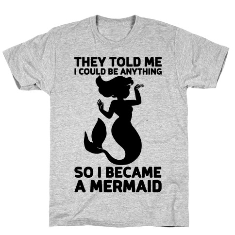 They Told Me I Could Be Anything So I Became A Mermaid T-Shirt