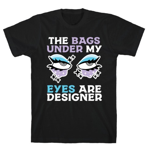 The Bags Under My Eyes Are Designer T-Shirt