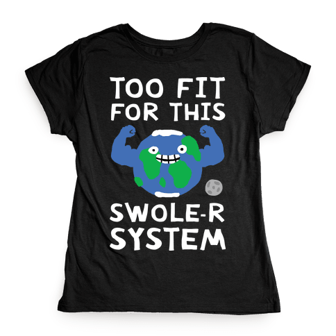 Too Fit For This Swole-er System Womens T-Shirt