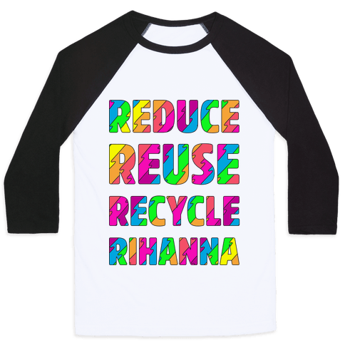 Reduce Reuse Recycle Rihanna Baseball Tee