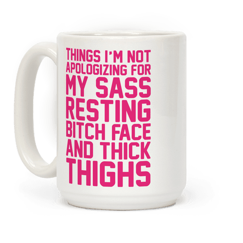 Things I'm Not Apologizing For My Sass Resting Bitch Face and Thick Thighs  Coffee Mug