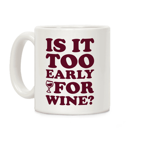 Is It Too Early For Wine? Coffee Mug
