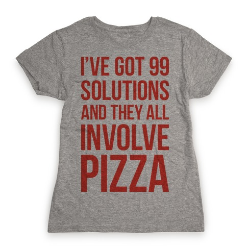 I've Got 99 Solutions And They All Involve Pizza Womens T-Shirt