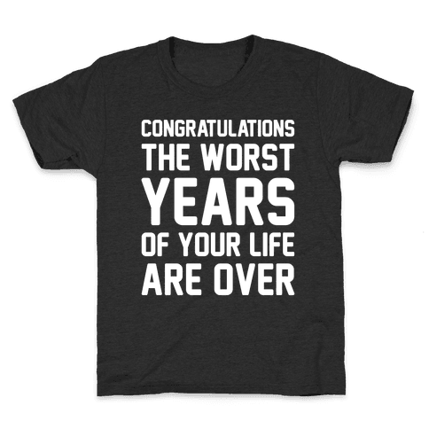 Congratulations The Worst Years of Your Life Are Over  Kids T-Shirt