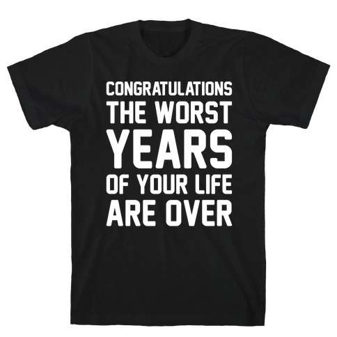 Congratulations The Worst Years of Your Life Are Over T-Shirt