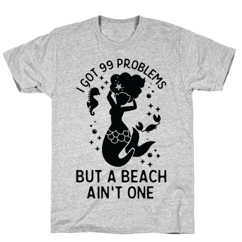 I Got 99 Problems But a Beach Ain't One T-Shirt