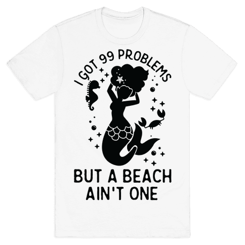 I Got 99 Problems But a Beach Ain't One Mens T-Shirt
