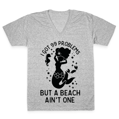 I Got 99 Problems But a Beach Ain't One V-Neck Tee Shirt