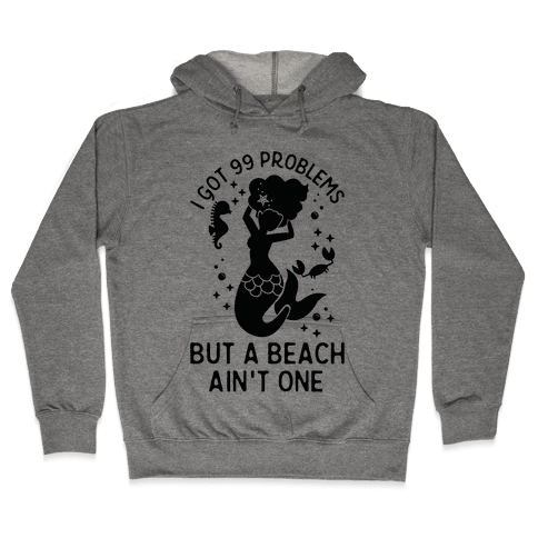 I Got 99 Problems But a Beach Ain't One Hooded Sweatshirt