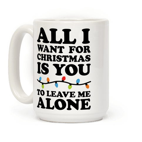 All I Want For Christmas Is You To Leave Me Alone Coffee Mug