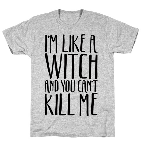 I'm Like A Witch and You Can't Kill Me T-Shirt
