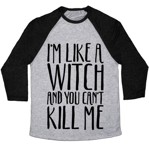 I'm Like A Witch and You Can't Kill Me  Baseball Tee