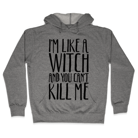 I'm Like A Witch and You Can't Kill Me  Hooded Sweatshirt