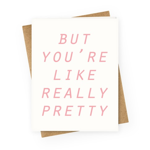 But You're Like Really Pretty Greeting Card