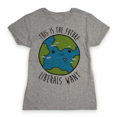 This Is The Future Liberals Want (Earth) Womens T-Shirt