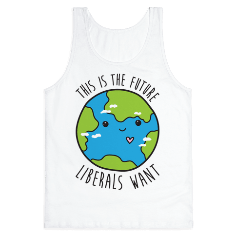 This Is The Future Liberals Want (Earth) Tank Top