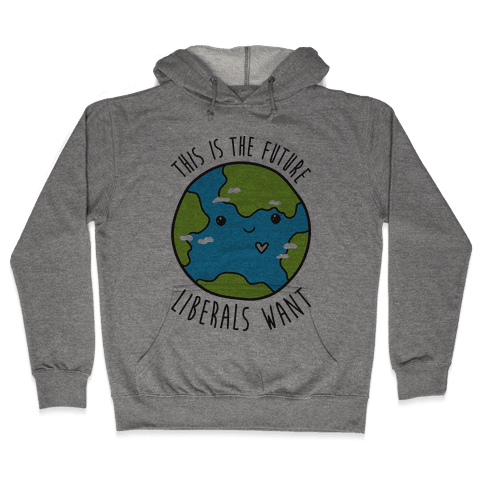 This Is The Future Liberals Want (Earth) Hooded Sweatshirt
