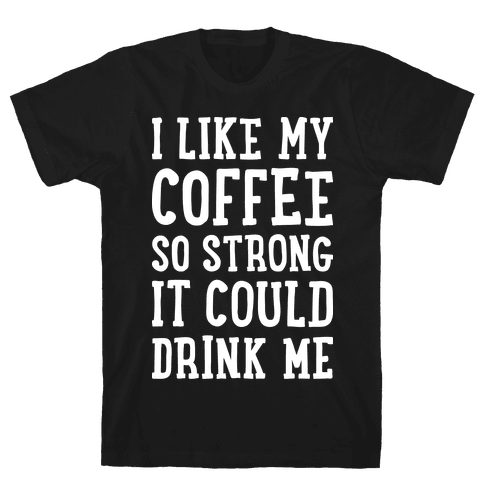 I Like My Coffee So Strong It Could Drink Me Mens T-Shirt