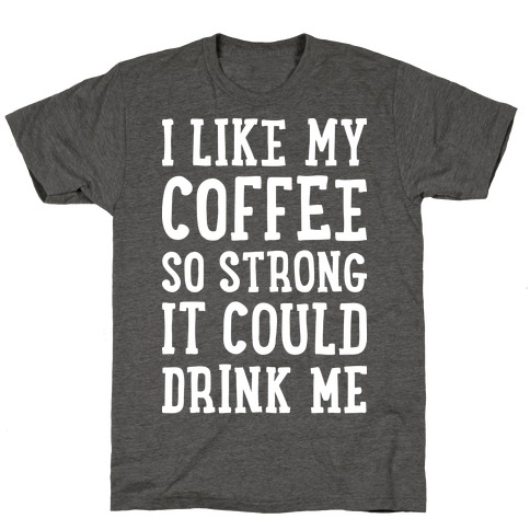 I Like My Coffee So Strong It Could Drink Me T-Shirt