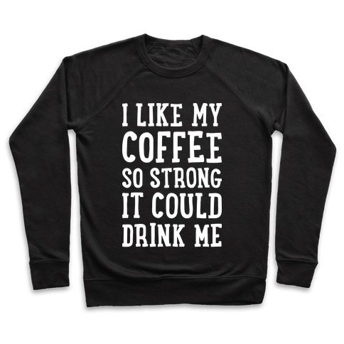 I Like My Coffee So Strong It Could Drink Me Pullover