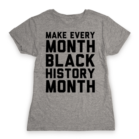 Make Every Month Black History Month  Womens T-Shirt
