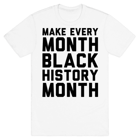 Make Every Month Black History Month  Mens T-Shirt