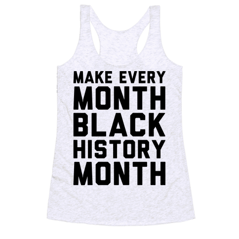 Make Every Month Black History Month  Racerback Tank Top