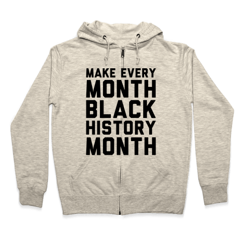 Make Every Month Black History Month  Zip Hoodie
