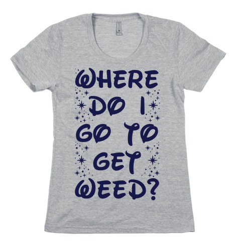 Where Do I Go to Get Weed Womens T-Shirt