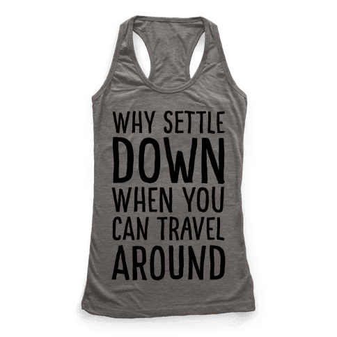 Why Settle Down When You Can Travel Around Racerback Tank Top