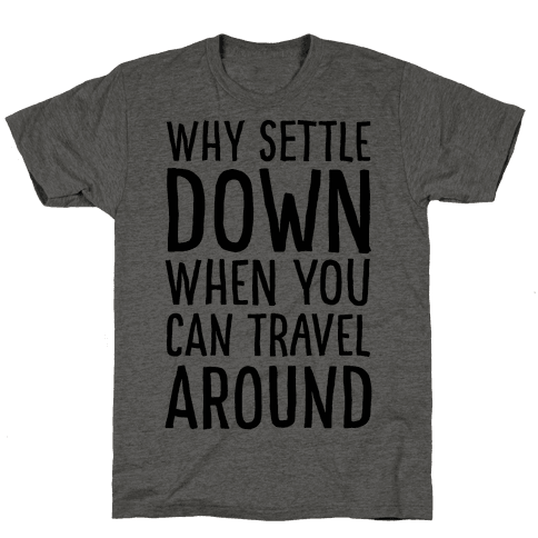Why Settle Down When You Can Travel Around Mens T-Shirt