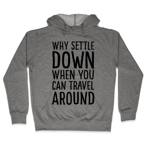 Why Settle Down When You Can Travel Around Hooded Sweatshirt