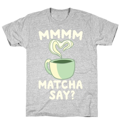 Mmm Matcha Say? T-Shirt