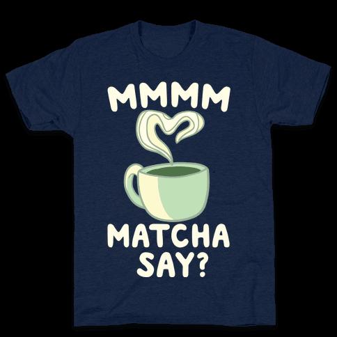 Mmm Matcha Say? Mens T-Shirt