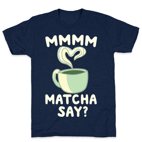 Mmm Matcha Say? Mens T-Shirt