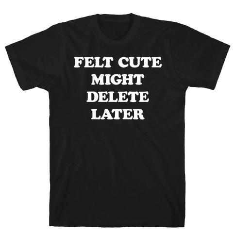 Felt Cute Might Delete Later Mens T-Shirt