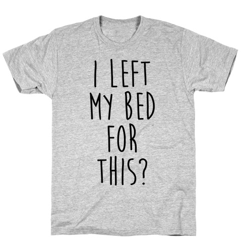 I Left My Bed For This? T-Shirt