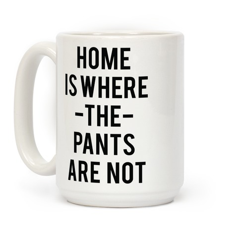 Home is Where the Pants are Not Coffee Mug